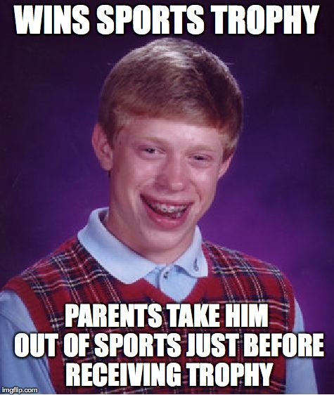 Bad Luck Brian Meme | WINS SPORTS TROPHY PARENTS TAKE HIM OUT OF SPORTS JUST BEFORE RECEIVING TROPHY | image tagged in memes,bad luck brian | made w/ Imgflip meme maker
