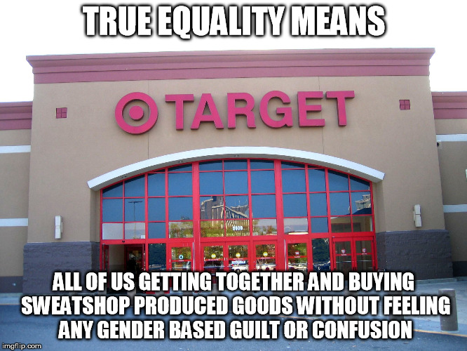 Target for Gender Equality | TRUE EQUALITY MEANS ALL OF US GETTING TOGETHER AND BUYING SWEATSHOP PRODUCED GOODS WITHOUT FEELING ANY GENDER BASED GUILT OR CONFUSION | image tagged in target for gender equality | made w/ Imgflip meme maker