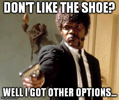 Say That Again I Dare You Meme | DON'T LIKE THE SHOE? WELL I GOT OTHER OPTIONS... | image tagged in memes,say that again i dare you | made w/ Imgflip meme maker