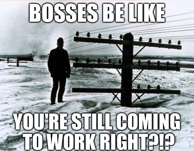 Bosses be like | BOSSES BE LIKE YOU'RE STILL COMING TO WORK RIGHT?!? | image tagged in bosses be like | made w/ Imgflip meme maker