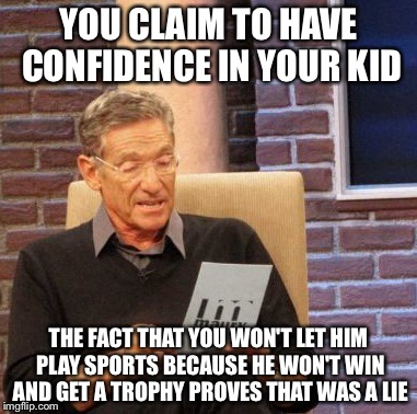 Maury Lie Detector Meme | YOU CLAIM TO HAVE CONFIDENCE IN YOUR KID THE FACT THAT YOU WON'T LET HIM PLAY SPORTS BECAUSE HE WON'T WIN AND GET A TROPHY PROVES THAT WAS A | image tagged in memes,maury lie detector | made w/ Imgflip meme maker