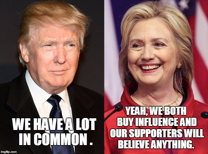 WE HAVE A LOT IN COMMON . YEAH, WE BOTH BUY INFLUENCE AND OUR SUPPORTERS WILL BELIEVE ANYTHING. | image tagged in memes,donald trump,hillary clinton 2016,election 2016,liars,road to whitehouse campaine | made w/ Imgflip meme maker