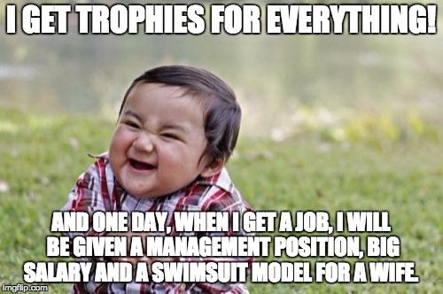 Evil Toddler Meme | I GET TROPHIES FOR EVERYTHING! AND ONE DAY, WHEN I GET A JOB, I WILL BE GIVEN A MANAGEMENT POSITION, BIG SALARY AND A SWIMSUIT MODEL FOR A W | image tagged in memes,evil toddler | made w/ Imgflip meme maker