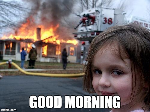 Disaster Girl Meme | GOOD MORNING | image tagged in memes,disaster girl | made w/ Imgflip meme maker