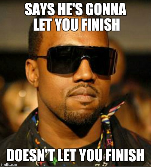 scumbag west | SAYS HE'S GONNA LET YOU FINISH DOESN'T LET YOU FINISH | image tagged in scumbag west | made w/ Imgflip meme maker
