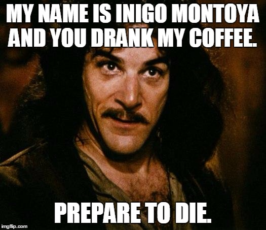 Inigo Montoya Meme | MY NAME IS INIGO MONTOYA AND YOU DRANK MY COFFEE. PREPARE TO DIE. | image tagged in memes,inigo montoya | made w/ Imgflip meme maker