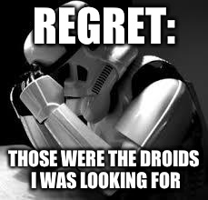 Crying stormtrooper | REGRET: THOSE WERE THE DROIDS I WAS LOOKING FOR | image tagged in crying stormtrooper | made w/ Imgflip meme maker