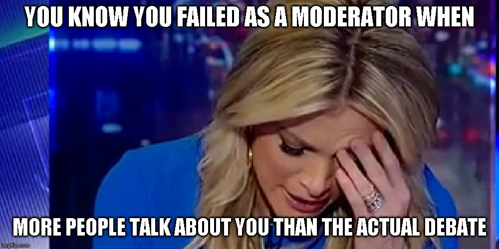 Megyn Kelly FAIL | YOU KNOW YOU FAILED AS A MODERATOR WHEN MORE PEOPLE TALK ABOUT YOU THAN THE ACTUAL DEBATE | image tagged in fail,debate,president,politics | made w/ Imgflip meme maker