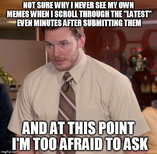 "Afraid To Ask Andy Meme | NOT SURE WHY I NEVER SEE MY OWN MEMES WHEN I SCROLL THROUGH THE ""LATEST"" EVEN MINUTES AFTER SUBMITTING THEM AND AT THIS POINT I'M TOO AFRAID 