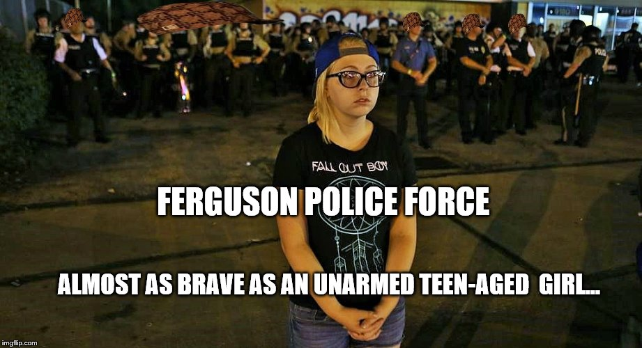 Sissy Force | FERGUSON POLICE FORCE ALMOST AS BRAVE AS AN UNARMED TEEN-AGED  GIRL... | image tagged in scumbag,ferguson | made w/ Imgflip meme maker