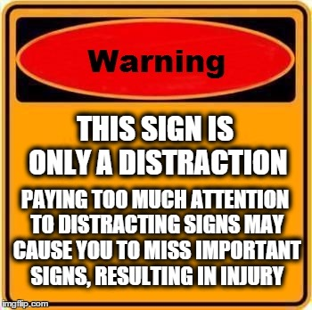 Warning Sign | THIS SIGN IS ONLY A DISTRACTION PAYING TOO MUCH ATTENTION TO DISTRACTING SIGNS MAY CAUSE YOU TO MISS IMPORTANT SIGNS, RESULTING IN INJURY | image tagged in memes,warning sign | made w/ Imgflip meme maker
