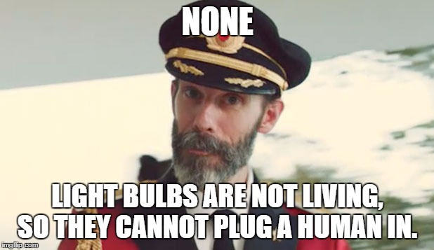 NONE LIGHT BULBS ARE NOT LIVING, SO THEY CANNOT PLUG A HUMAN IN. | made w/ Imgflip meme maker