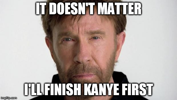 Chuck Norris | IT DOESN'T MATTER I'LL FINISH KANYE FIRST | image tagged in chuck norris | made w/ Imgflip meme maker