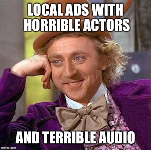Creepy Condescending Wonka Meme | LOCAL ADS WITH HORRIBLE ACTORS AND TERRIBLE AUDIO | image tagged in memes,creepy condescending wonka | made w/ Imgflip meme maker