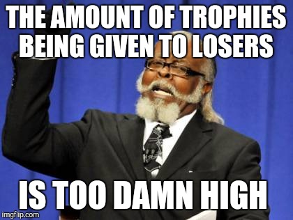 Too Damn High Meme | THE AMOUNT OF TROPHIES BEING GIVEN TO LOSERS IS TOO DAMN HIGH | image tagged in memes,too damn high | made w/ Imgflip meme maker