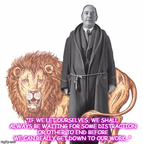 """IF WE LET OURSELVES, WE SHALL ALWAYS BE WAITING FOR SOME DISTRACTION OR OTHER TO END BEFORE WE CAN REALLY GET DOWN TO OUR WORK…"" 