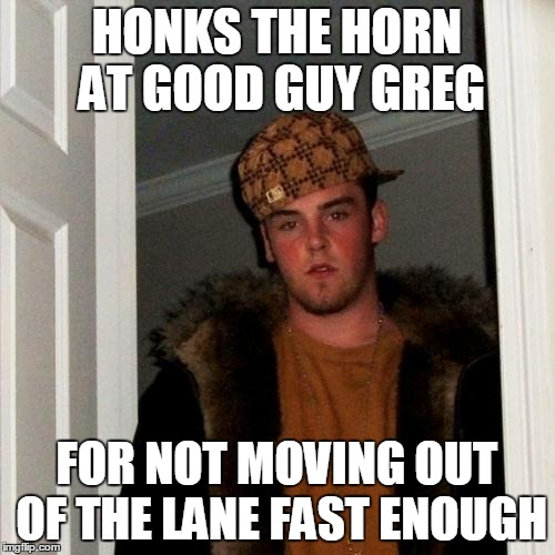 Scumbag Steve Meme | HONKS THE HORN AT GOOD GUY GREG FOR NOT MOVING OUT OF THE LANE FAST ENOUGH | image tagged in memes,scumbag steve | made w/ Imgflip meme maker