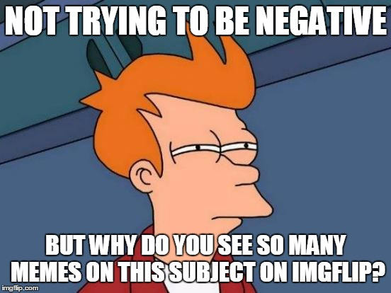 NOT TRYING TO BE NEGATIVE BUT WHY DO YOU SEE SO MANY MEMES ON THIS SUBJECT ON IMGFLIP? | image tagged in memes,futurama fry | made w/ Imgflip meme maker