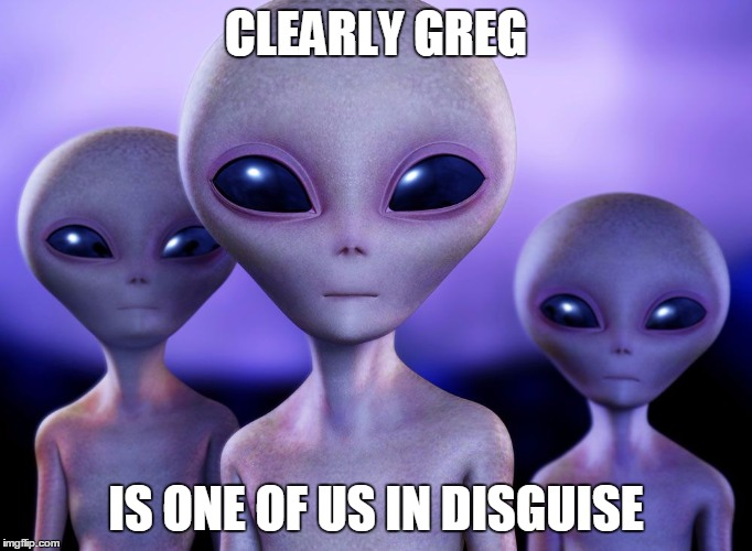 Aliens rang | CLEARLY GREG IS ONE OF US IN DISGUISE | image tagged in aliens rang | made w/ Imgflip meme maker