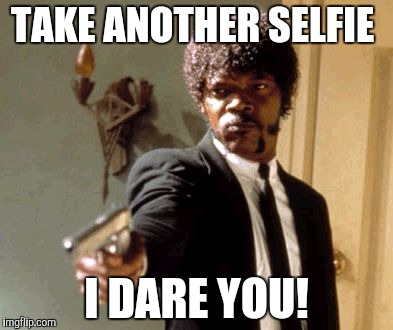 Say That Again I Dare You Meme | TAKE ANOTHER SELFIE I DARE YOU! | image tagged in memes,say that again i dare you | made w/ Imgflip meme maker