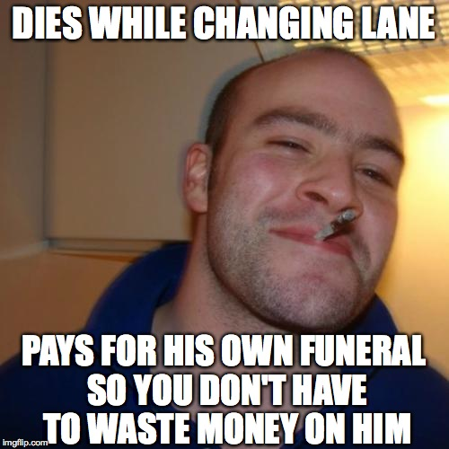 DIES WHILE CHANGING LANE PAYS FOR HIS OWN FUNERAL SO YOU DON'T HAVE TO WASTE MONEY ON HIM | made w/ Imgflip meme maker