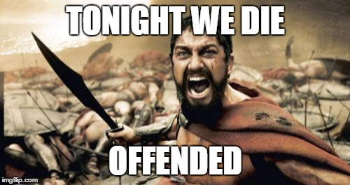 Sparta Leonidas Meme | TONIGHT WE DIE OFFENDED | image tagged in memes,sparta leonidas | made w/ Imgflip meme maker