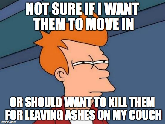 Futurama Fry Meme | NOT SURE IF I WANT THEM TO MOVE IN OR SHOULD WANT TO KILL THEM FOR LEAVING ASHES ON MY COUCH | image tagged in memes,futurama fry | made w/ Imgflip meme maker