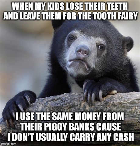 Confession Bear Meme | WHEN MY KIDS LOSE THEIR TEETH AND LEAVE THEM FOR THE TOOTH FAIRY I USE THE SAME MONEY FROM THEIR PIGGY BANKS CAUSE I DON'T USUALLY CARRY ANY | image tagged in memes,confession bear,AdviceAnimals | made w/ Imgflip meme maker