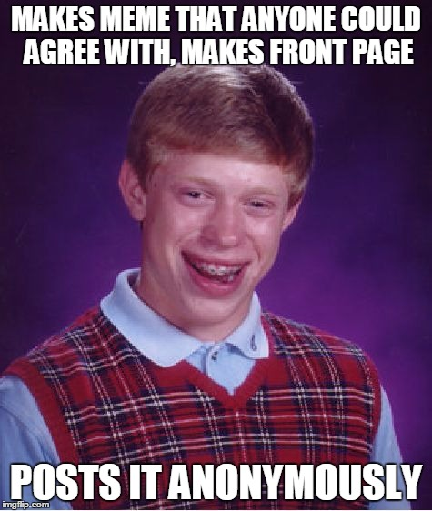 Bad Luck Brian Meme | MAKES MEME THAT ANYONE COULD AGREE WITH, MAKES FRONT PAGE POSTS IT ANONYMOUSLY | image tagged in memes,bad luck brian | made w/ Imgflip meme maker