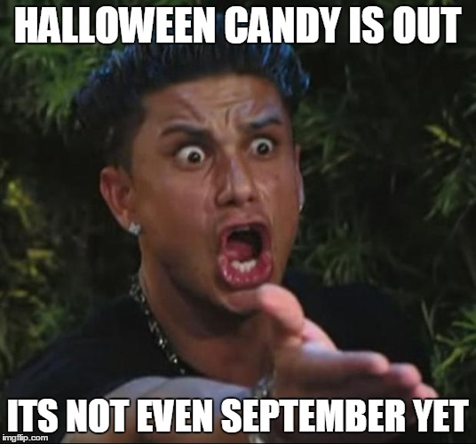 DJ Pauly D Meme | HALLOWEEN CANDY IS OUT ITS NOT EVEN SEPTEMBER YET | image tagged in memes,dj pauly d | made w/ Imgflip meme maker