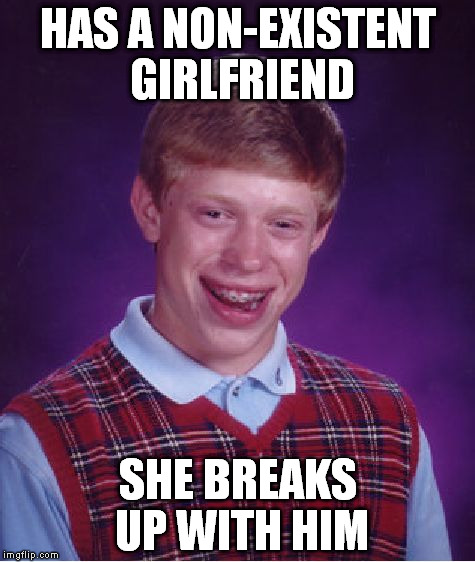 Bad Luck Brian Meme | HAS A NON-EXISTENT GIRLFRIEND SHE BREAKS UP WITH HIM | image tagged in memes,bad luck brian | made w/ Imgflip meme maker