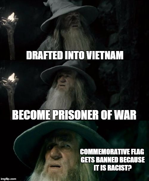 Confused Gandalf Meme | DRAFTED INTO VIETNAM BECOME PRISONER OF WAR COMMEMORATIVE FLAG GETS BANNED BECAUSE IT IS RACIST? | image tagged in memes,confused gandalf | made w/ Imgflip meme maker