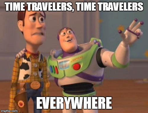 X, X Everywhere Meme | TIME TRAVELERS, TIME TRAVELERS EVERYWHERE | image tagged in memes,x, x everywhere,x x everywhere | made w/ Imgflip meme maker