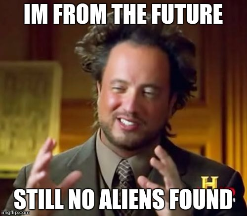 Ancient Aliens Meme | IM FROM THE FUTURE STILL NO ALIENS FOUND | image tagged in memes,ancient aliens | made w/ Imgflip meme maker