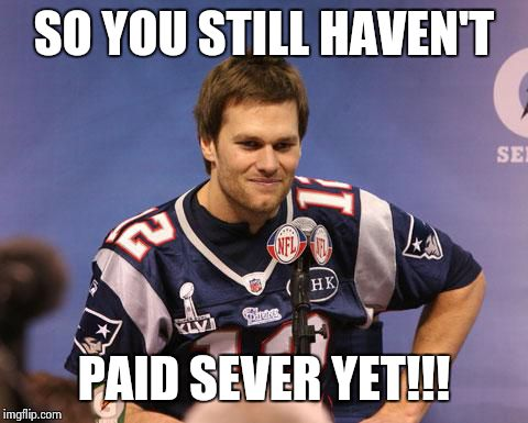 Tom Brady Interview | SO YOU STILL HAVEN'T PAID SEVER YET!!! | image tagged in tom brady interview | made w/ Imgflip meme maker