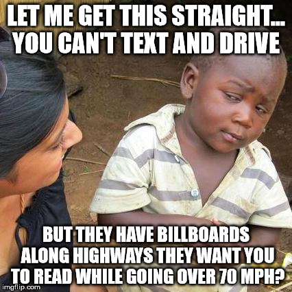 Third World Skeptical Kid Meme | LET ME GET THIS STRAIGHT... YOU CAN'T TEXT AND DRIVE BUT THEY HAVE BILLBOARDS ALONG HIGHWAYS THEY WANT YOU TO READ WHILE GOING OVER 70 MPH? | image tagged in funny memes,third world skeptical kid,don't text and drive,signs/billboards | made w/ Imgflip meme maker