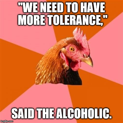 "Anti-Joke Chicken | ""WE NEED TO HAVE MORE TOLERANCE,"" SAID THE ALCOHOLIC. 
