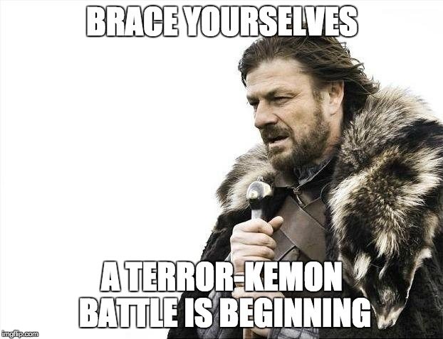 Brace Yourselves X is Coming Meme | BRACE YOURSELVES A TERROR-KEMON BATTLE IS BEGINNING | image tagged in memes,brace yourselves x is coming | made w/ Imgflip meme maker