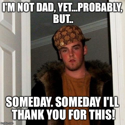 Scumbag Steve Meme | I'M NOT DAD, YET...PROBABLY, BUT.. SOMEDAY. SOMEDAY I'LL THANK YOU FOR THIS! | image tagged in memes,scumbag steve | made w/ Imgflip meme maker