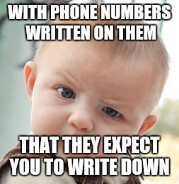 Skeptical Baby Meme | WITH PHONE NUMBERS WRITTEN ON THEM THAT THEY EXPECT YOU TO WRITE DOWN | image tagged in memes,skeptical baby | made w/ Imgflip meme maker