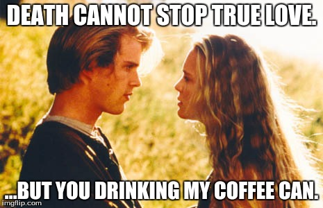 DEATH CANNOT STOP TRUE LOVE. ...BUT YOU DRINKING MY COFFEE CAN. | made w/ Imgflip meme maker