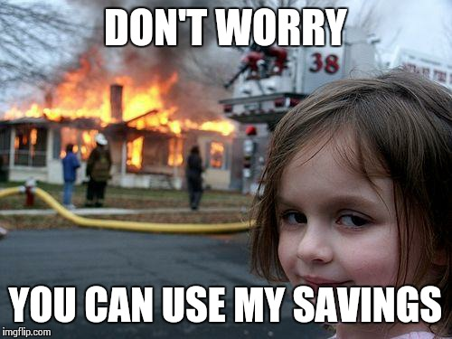 Disaster Girl Meme | DON'T WORRY YOU CAN USE MY SAVINGS | image tagged in memes,disaster girl | made w/ Imgflip meme maker