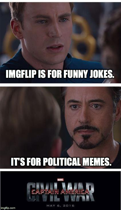 Marvel Civil War 1 Meme | IMGFLIP IS FOR FUNNY JOKES. IT'S FOR POLITICAL MEMES. | image tagged in marvel civil war | made w/ Imgflip meme maker