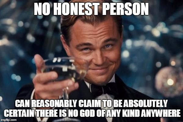 Leonardo Dicaprio Cheers Meme | NO HONEST PERSON CAN REASONABLY CLAIM TO BE ABSOLUTELY CERTAIN THERE IS NO GOD OF ANY KIND ANYWHERE | image tagged in memes,leonardo dicaprio cheers | made w/ Imgflip meme maker
