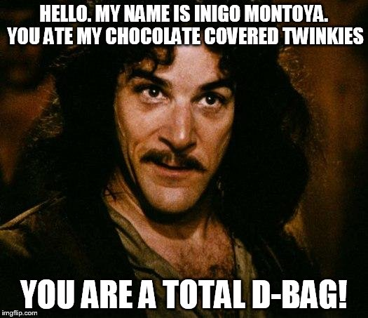 Inigo Montoya Meme | HELLO. MY NAME IS INIGO MONTOYA. YOU ATE MY CHOCOLATE COVERED TWINKIES YOU ARE A TOTAL D-BAG! | image tagged in memes,inigo montoya | made w/ Imgflip meme maker