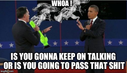 Romney Bong Meme | WHOA ! IS YOU GONNA KEEP ON TALKING OR IS YOU GOING TO PASS THAT SHIT | image tagged in memes,romney bong | made w/ Imgflip meme maker
