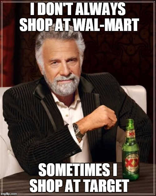 The Most Interesting Man In The World Meme | I DON'T ALWAYS SHOP AT WAL-MART SOMETIMES I SHOP AT TARGET | image tagged in memes,the most interesting man in the world | made w/ Imgflip meme maker