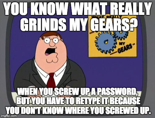 Peter Griffin News Meme | YOU KNOW WHAT REALLY GRINDS MY GEARS? WHEN YOU SCREW UP A PASSWORD, BUT YOU HAVE TO RETYPE IT BECAUSE YOU DON'T KNOW WHERE YOU SCREWED UP. | image tagged in memes,peter griffin news | made w/ Imgflip meme maker