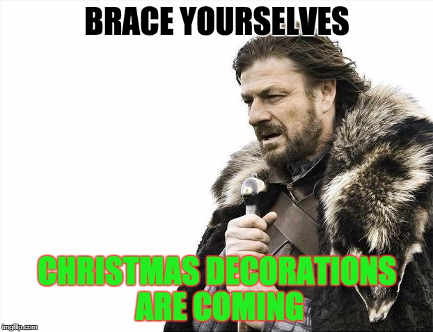 Brace Yourselves X is Coming Meme | BRACE YOURSELVES CHRISTMAS DECORATIONS ARE COMING | image tagged in memes,brace yourselves x is coming | made w/ Imgflip meme maker