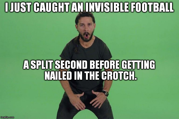 Close call. | I JUST CAUGHT AN INVISIBLE FOOTBALL A SPLIT SECOND BEFORE GETTING NAILED IN THE CROTCH. | image tagged in memes,shia labeouf just do it | made w/ Imgflip meme maker